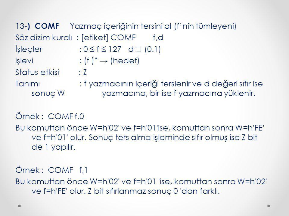 """13-) COMF Yazmaç içeriğinin tersini al (f'nin tümleyeni) Söz dizim kuralı : [etiket] COMF f,d İşleçler : 0 ≤ f ≤ 127 d  (0.1) işlevi : (f )"""" → (hedef) Status etkisi : Z Tanımı : f yazmacının içeriği terslenir ve d değeri sıfır ise sonuç W yazmacına, bir ise f yazmacına yüklenir."""